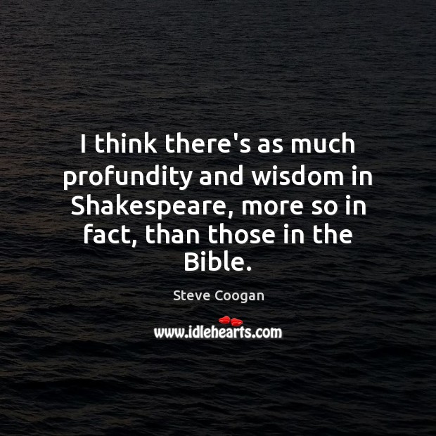 I think there's as much profundity and wisdom in Shakespeare, more so Steve Coogan Picture Quote
