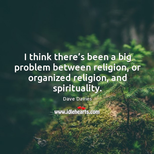 I think there's been a big problem between religion, or organized religion, and spirituality. Image