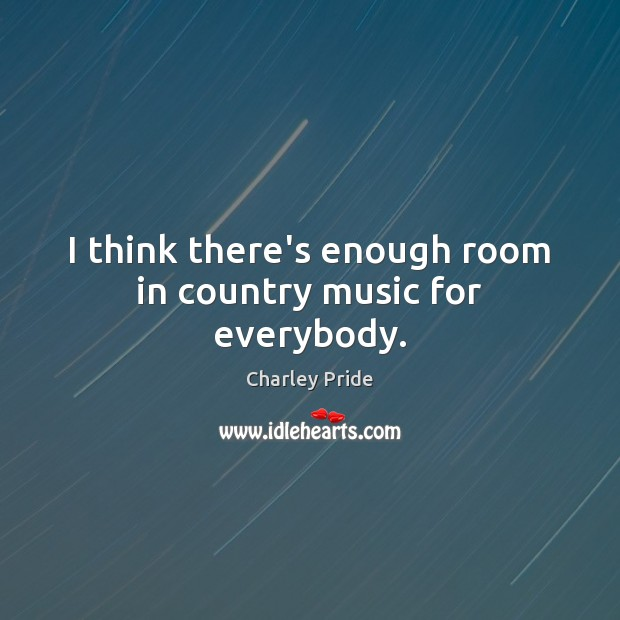 I think there's enough room in country music for everybody. Image