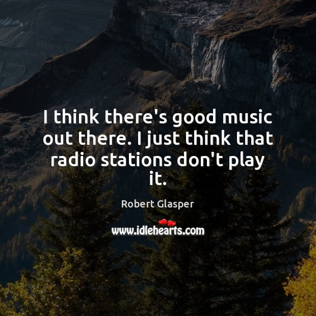 I think there's good music out there. I just think that radio stations don't play it. Image