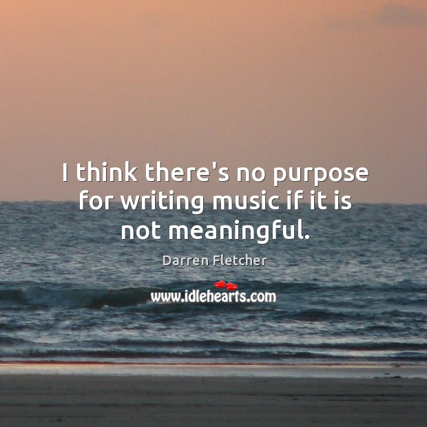 I think there's no purpose for writing music if it is not meaningful. Image