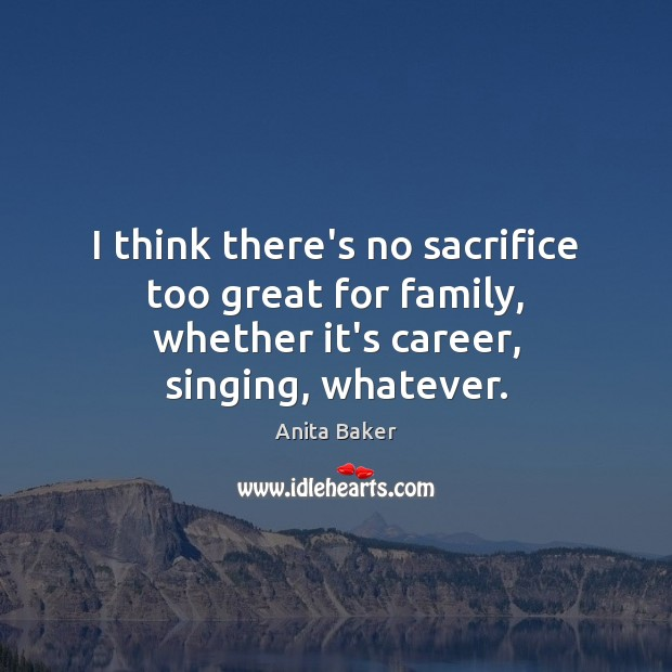 Image, I think there's no sacrifice too great for family, whether it's career, singing, whatever.