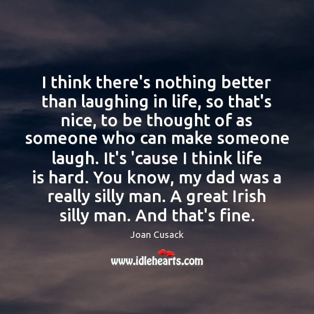 I think there's nothing better than laughing in life, so that's nice, Life is Hard Quotes Image