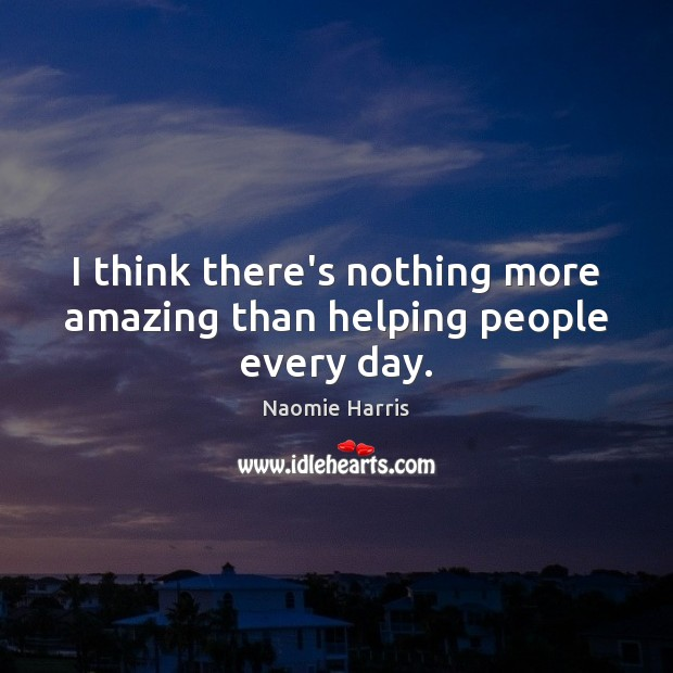 Naomie Harris Picture Quote image saying: I think there's nothing more amazing than helping people every day.