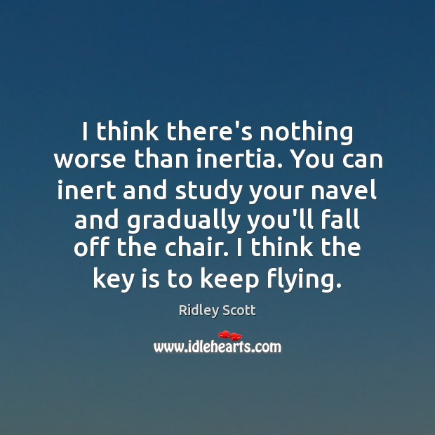 I think there's nothing worse than inertia. You can inert and study Ridley Scott Picture Quote