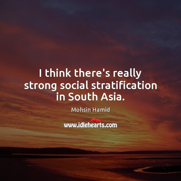 I think there's really strong social stratification in South Asia. Mohsin Hamid Picture Quote
