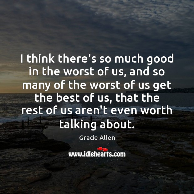 I think there's so much good in the worst of us, and Gracie Allen Picture Quote