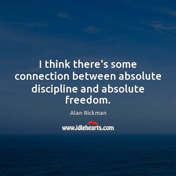 I think there's some connection between absolute discipline and absolute freedom. Alan Rickman Picture Quote