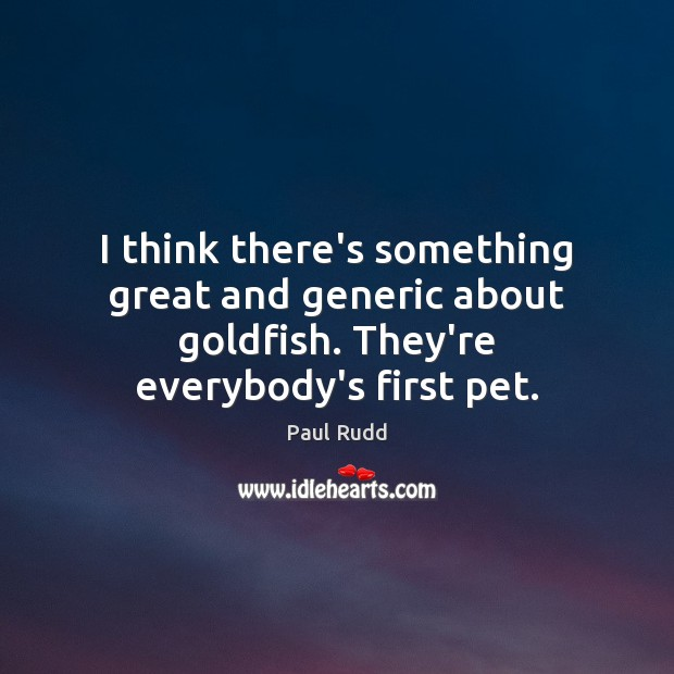 Image, I think there's something great and generic about goldfish. They're everybody's first pet.