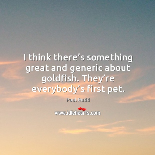 I think there's something great and generic about goldfish. They're everybody's first pet. Image