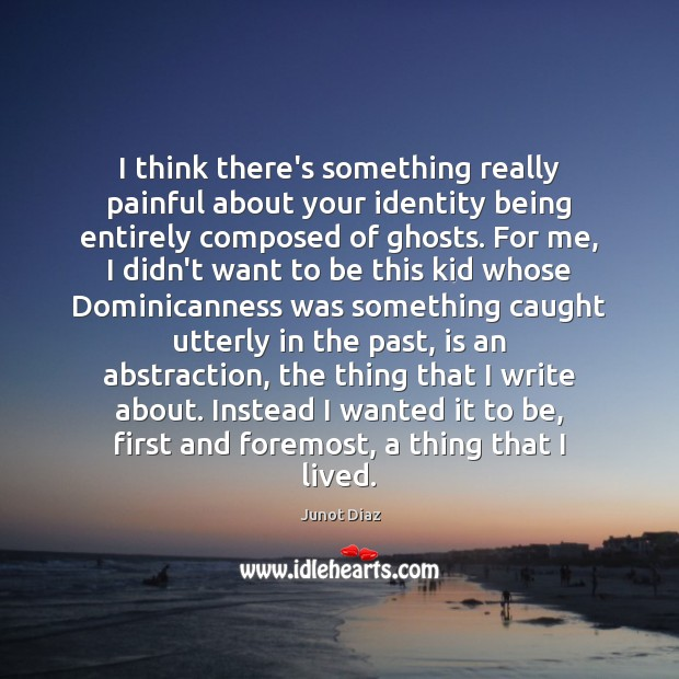 I think there's something really painful about your identity being entirely composed Junot Diaz Picture Quote
