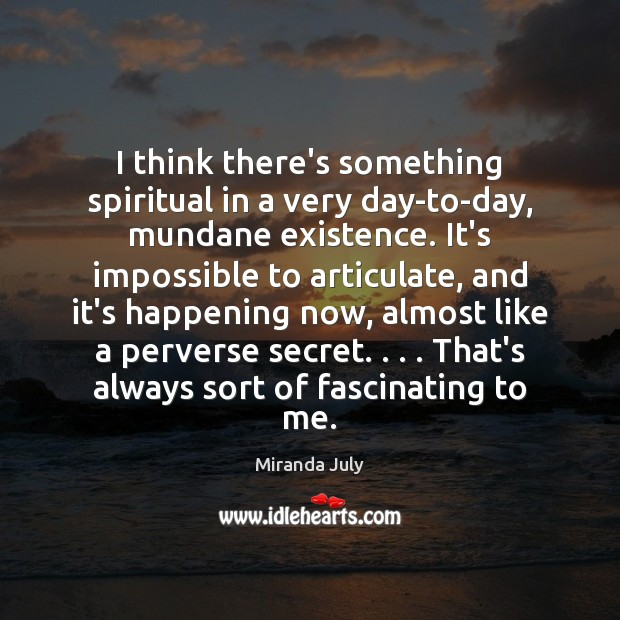 I think there's something spiritual in a very day-to-day, mundane existence. It's Miranda July Picture Quote
