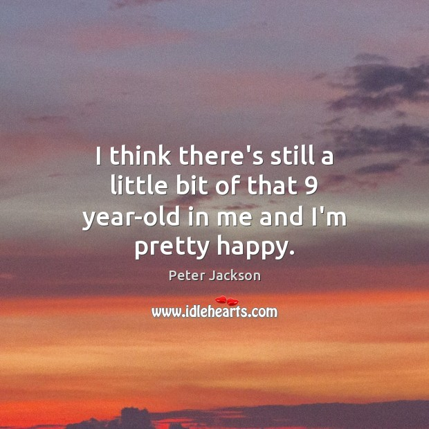 I think there's still a little bit of that 9 year-old in me and I'm pretty happy. Peter Jackson Picture Quote
