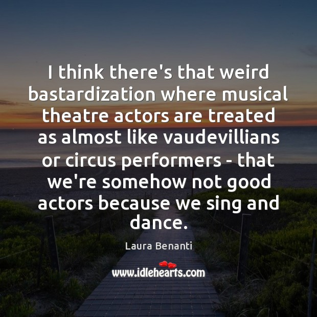 I think there's that weird bastardization where musical theatre actors are treated Laura Benanti Picture Quote