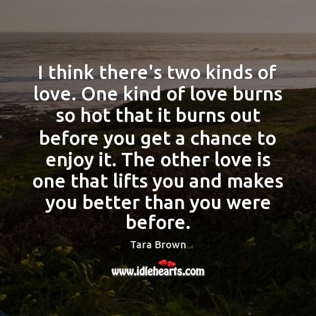 I think there's two kinds of love. One kind of love burns Image