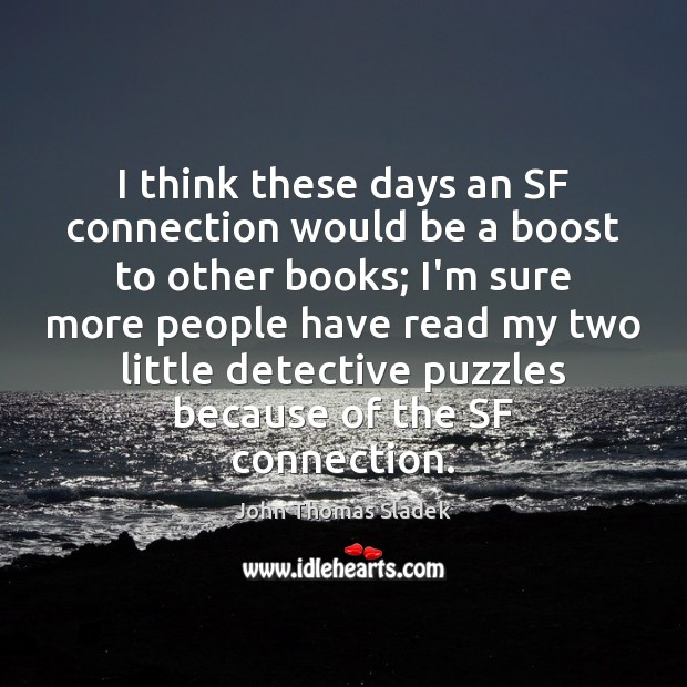 John Thomas Sladek Picture Quote image saying: I think these days an SF connection would be a boost to