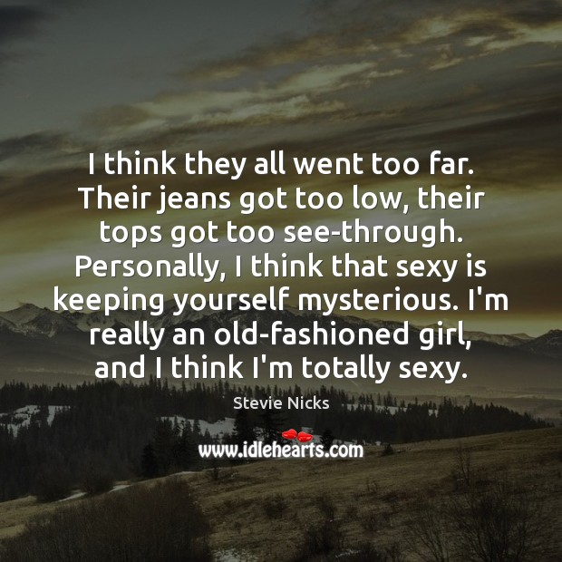I think they all went too far. Their jeans got too low, Stevie Nicks Picture Quote