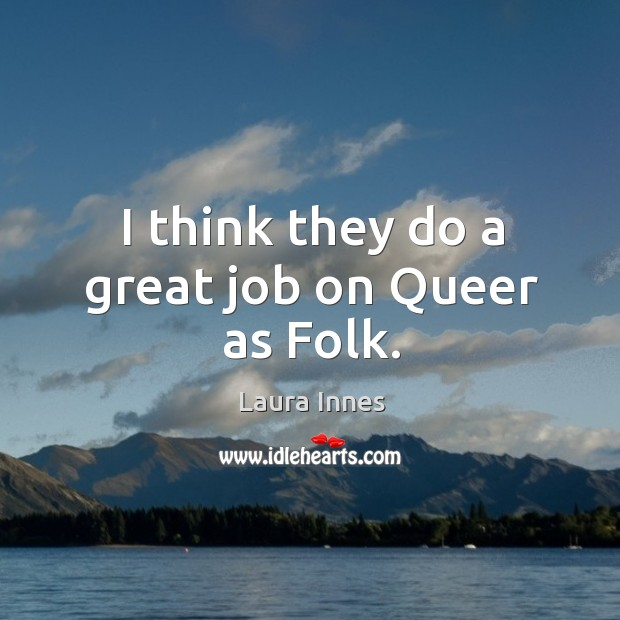 I think they do a great job on queer as folk. Laura Innes Picture Quote