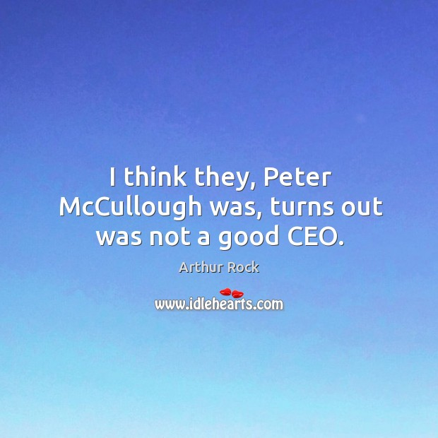 I think they, peter mccullough was, turns out was not a good ceo. Image