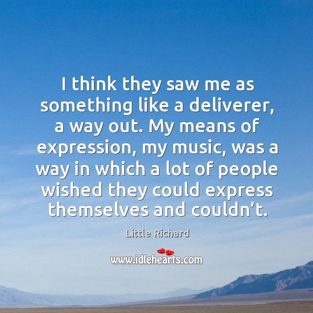 I think they saw me as something like a deliverer, a way out. My means of expression, my music Little Richard Picture Quote