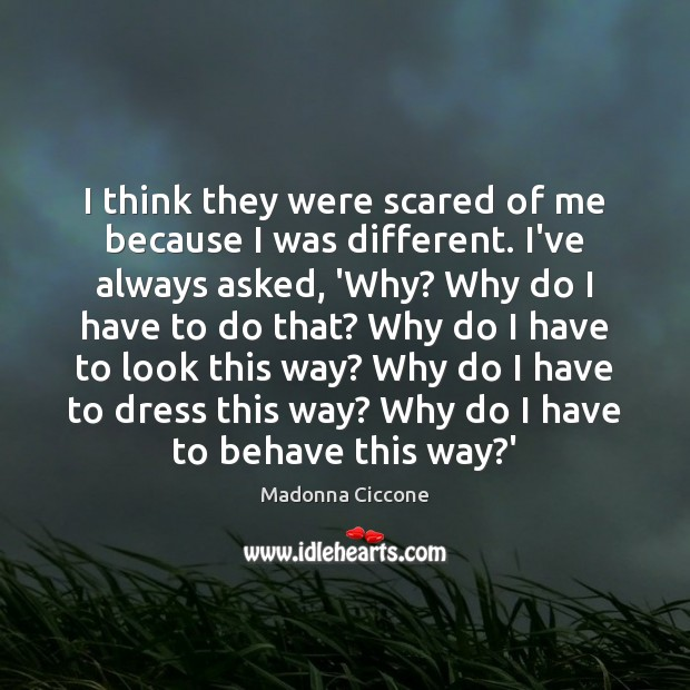 I think they were scared of me because I was different. I've Madonna Ciccone Picture Quote