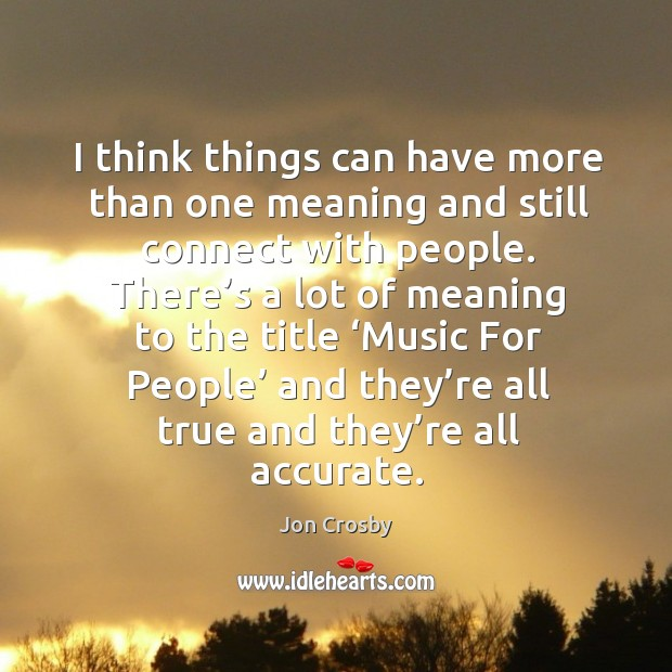 I think things can have more than one meaning and still connect with people. Image