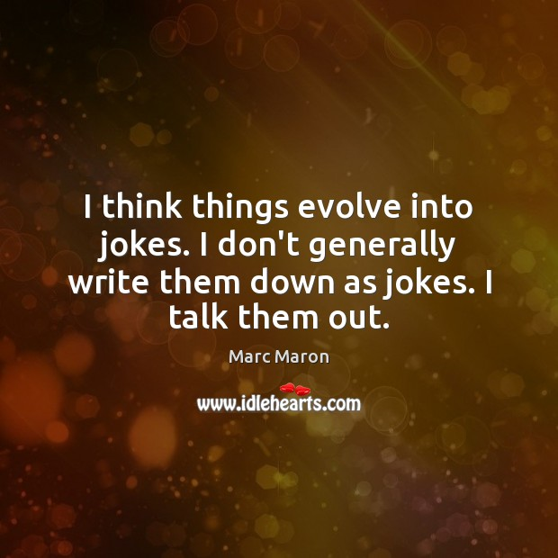 I think things evolve into jokes. I don't generally write them down Marc Maron Picture Quote
