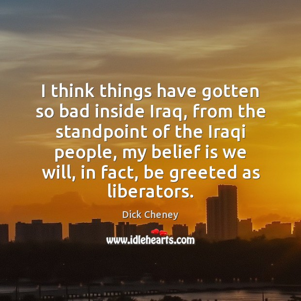 I think things have gotten so bad inside Iraq, from the standpoint Dick Cheney Picture Quote
