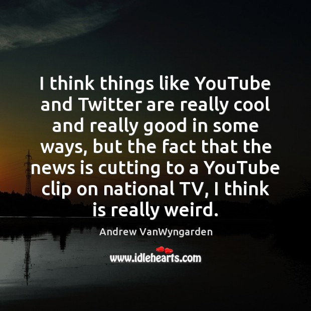 Image, I think things like YouTube and Twitter are really cool and really