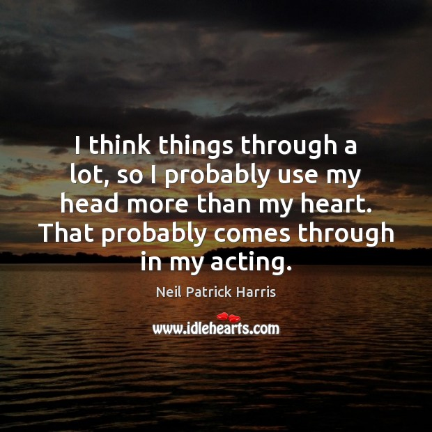 I think things through a lot, so I probably use my head Neil Patrick Harris Picture Quote