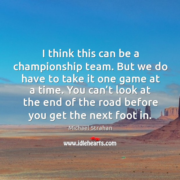 I think this can be a championship team. But we do have to take it one game at a time. Michael Strahan Picture Quote
