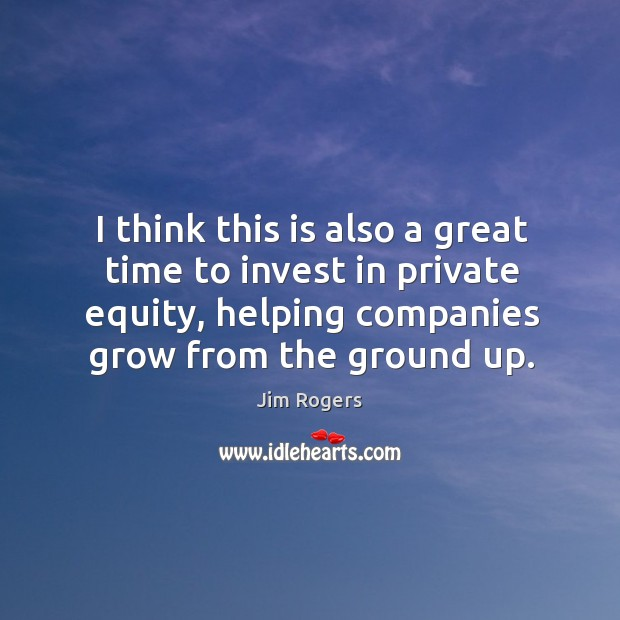 I think this is also a great time to invest in private equity, helping companies grow from the ground up. Jim Rogers Picture Quote