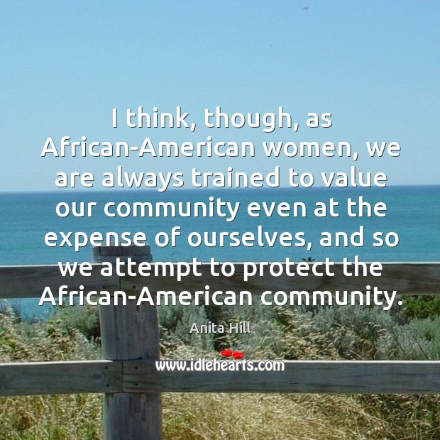 I think, though, as african-american women, we are always trained to value our community Image