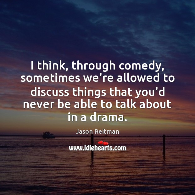 I think, through comedy, sometimes we're allowed to discuss things that you'd Jason Reitman Picture Quote