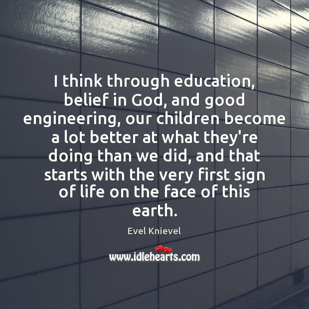 I think through education, belief in God, and good engineering, our children Image
