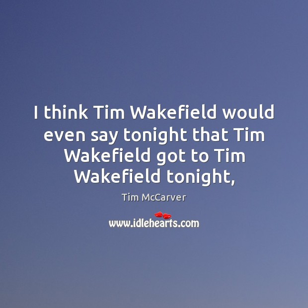 Image, I think Tim Wakefield would even say tonight that Tim Wakefield got