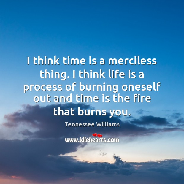 I think time is a merciless thing. I think life is a Tennessee Williams Picture Quote