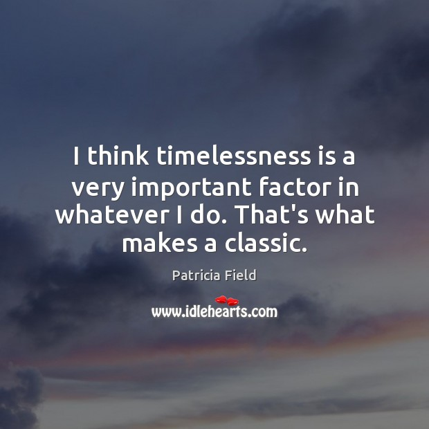 I think timelessness is a very important factor in whatever I do. Image