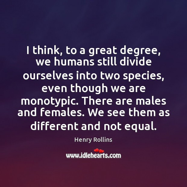 I think, to a great degree, we humans still divide ourselves into Image