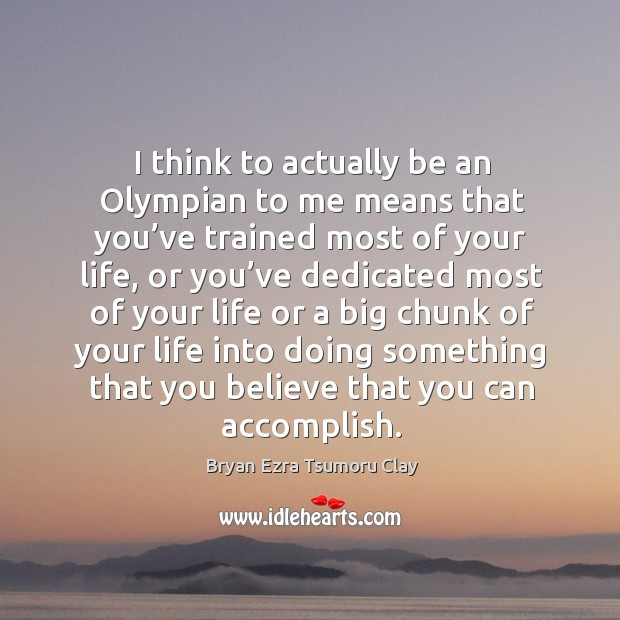 Image, I think to actually be an olympian to me means that you've trained most of your life