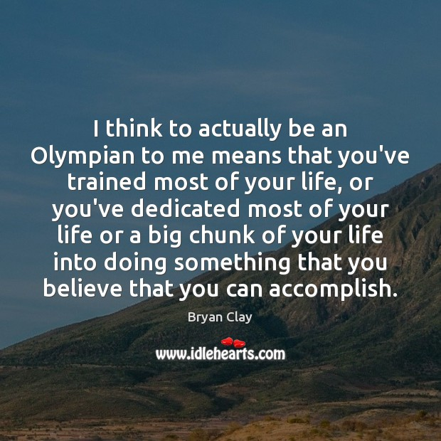Image, I think to actually be an Olympian to me means that you've