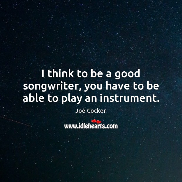I think to be a good songwriter, you have to be able to play an instrument. Joe Cocker Picture Quote