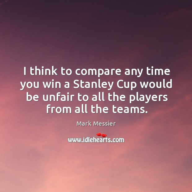 I think to compare any time you win a stanley cup would be unfair to all the players from all the teams. Mark Messier Picture Quote