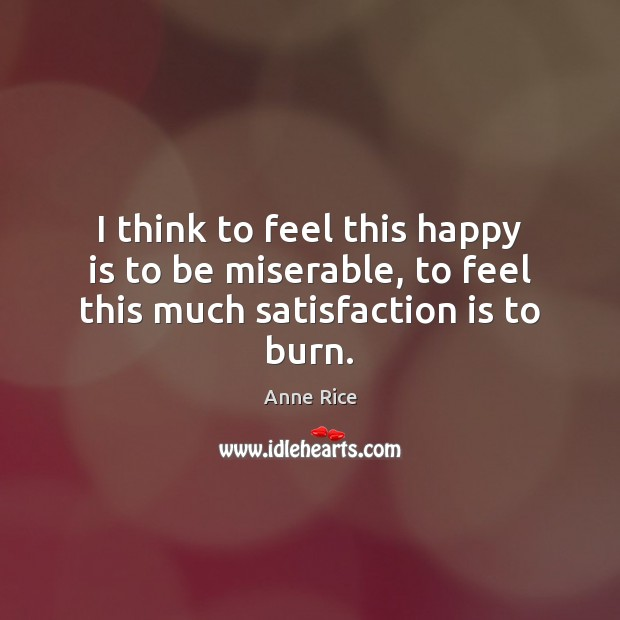 I think to feel this happy is to be miserable, to feel this much satisfaction is to burn. Anne Rice Picture Quote