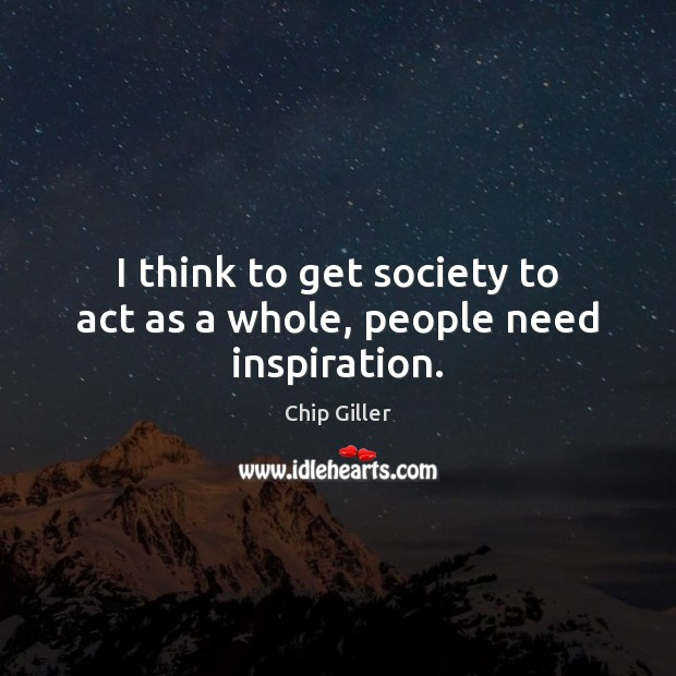 I think to get society to act as a whole, people need inspiration. Image
