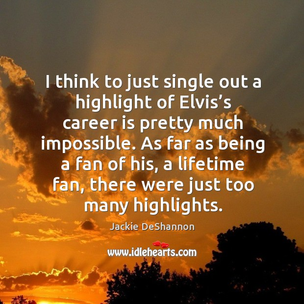 I think to just single out a highlight of elvis's career is pretty much impossible. Image