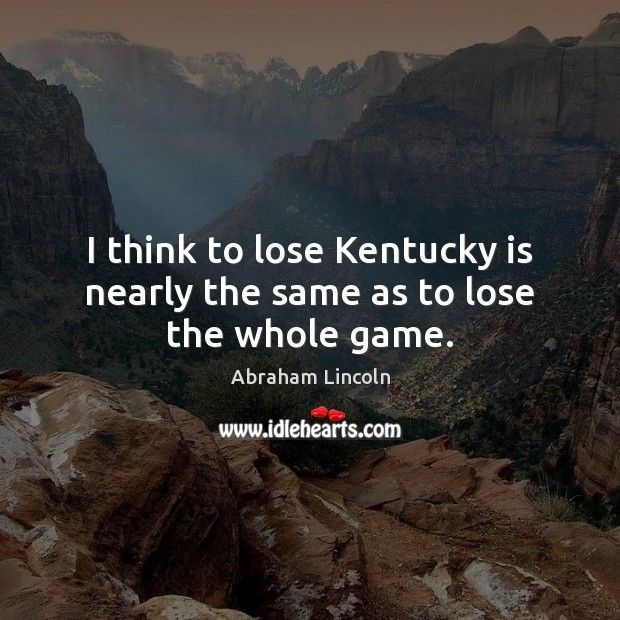 I think to lose Kentucky is nearly the same as to lose the whole game. Image