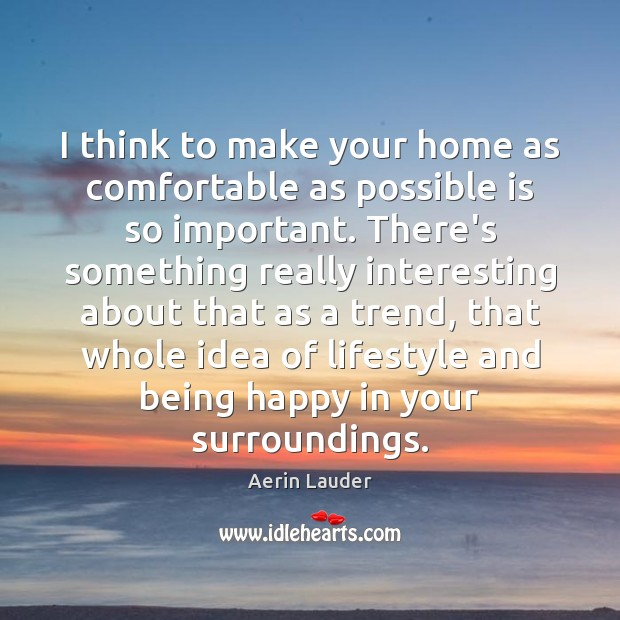 I think to make your home as comfortable as possible is so Aerin Lauder Picture Quote