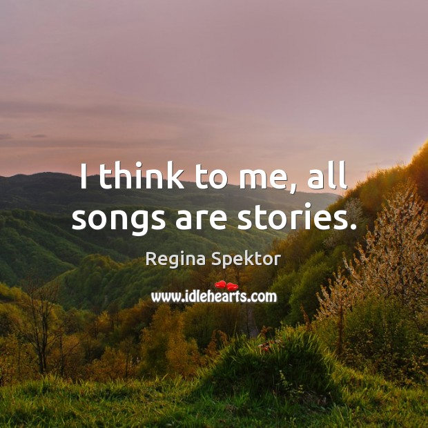 Image, I think to me, all songs are stories.