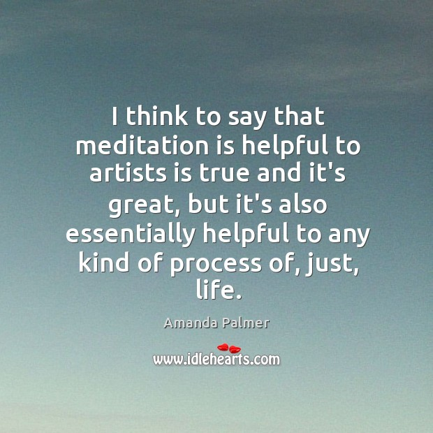 Image, I think to say that meditation is helpful to artists is true